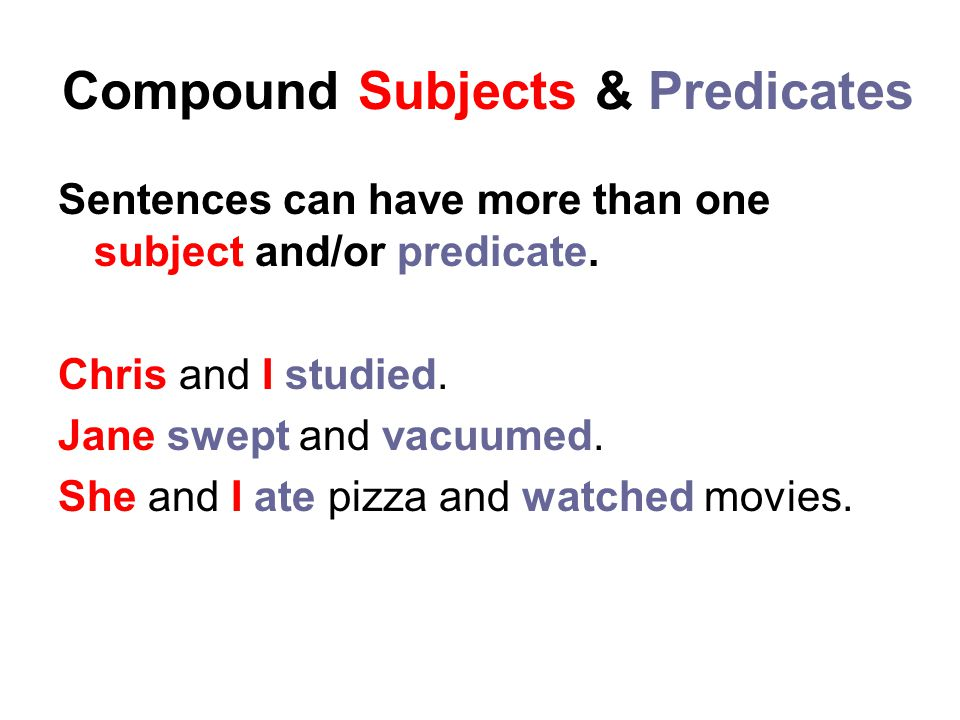 Compound Subjects & Predicates Sentences can have more than one subject and/or predicate. Chris and I studied. Jane swept and vacuumed. She and I ate