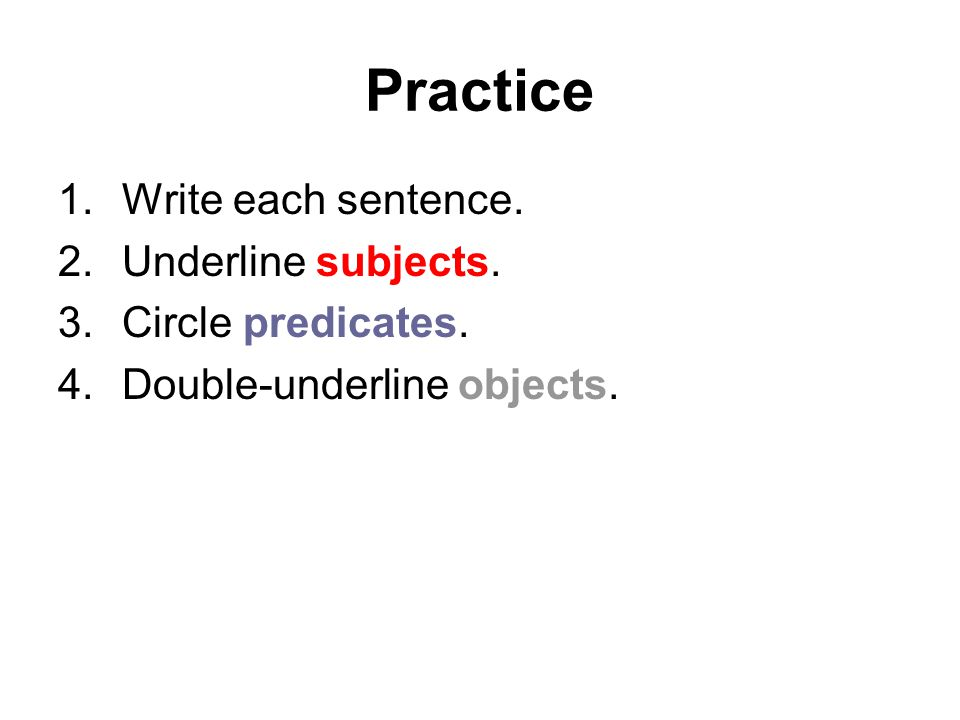 Practice 1.Write each sentence. 2.Underline subjects. 3.Circle predicates. 4.Double-underline objects.