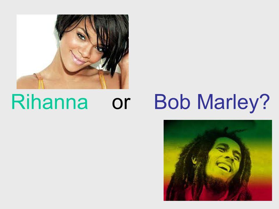 Rihanna or Bob Marley?