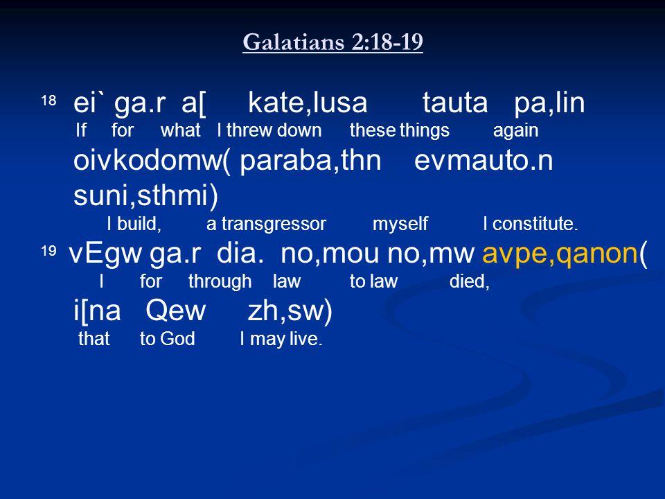 Galatians 2:18-19 18 ei` ga.r a[ kate,lusa tauta pa,lin If for what I threw down these things again oivkodomw(paraba,thn evmauto.n suni,sthmi) I build