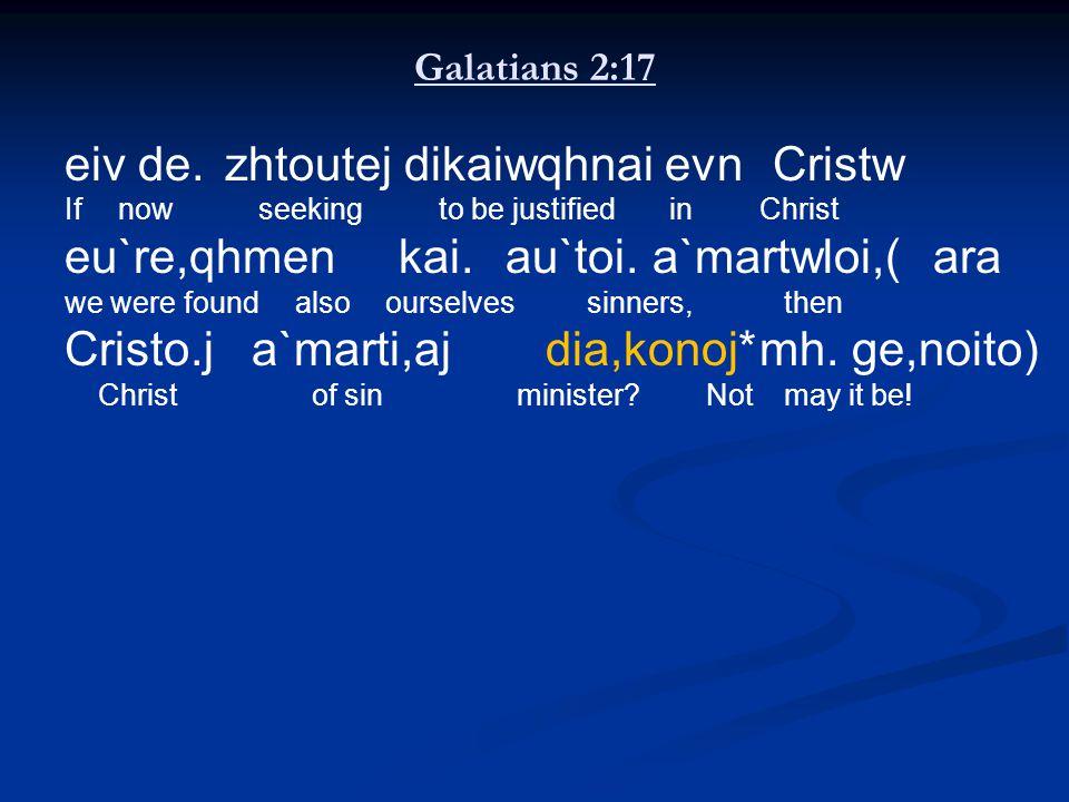 Galatians 2:17 eiv de. zhtoutej dikaiwqhnai evn Cristw Ifnow seeking to be justified inChrist eu`re,qhmen kai. au`toi.a`martwloi,( ara we were found a