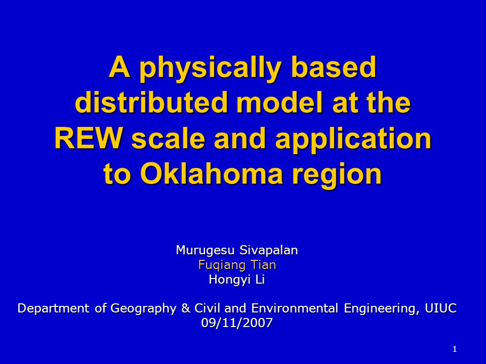 1 A physically based distributed model at the REW scale and application to Oklahoma region Murugesu Sivapalan Fuqiang Tian Hongyi Li Department of Geography & Civil and Environmental Engineering, UIUC 09/11/2007