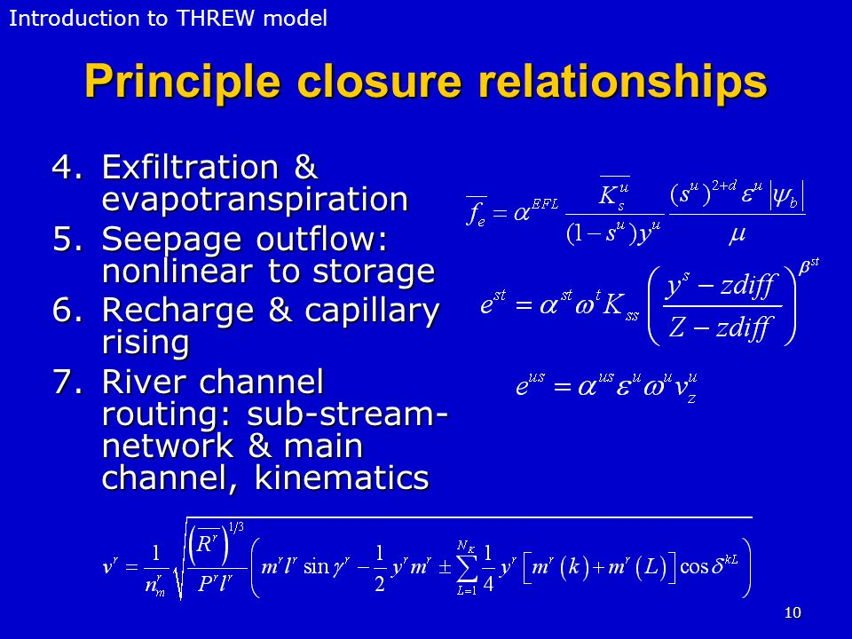 10 Principle closure relationships 4.Exfiltration & evapotranspiration 5.Seepage outflow: nonlinear to storage 6.Recharge & capillary rising 7.River channel routing: sub-stream- network & main channel, kinematics Introduction to THREW model