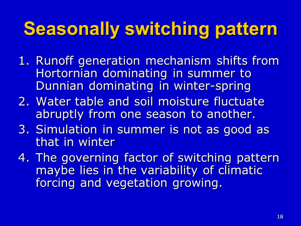 18 Seasonally switching pattern 1.Runoff generation mechanism shifts from Hortornian dominating in summer to Dunnian dominating in winter-spring 2.Water table and soil moisture fluctuate abruptly from one season to another.