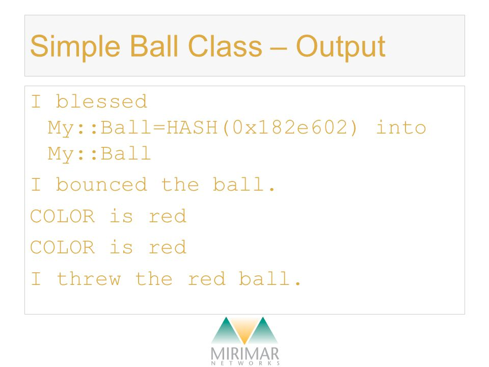 Simple Ball Class – Output I blessed My::Ball=HASH(0x182e602) into My::Ball I bounced the ball.