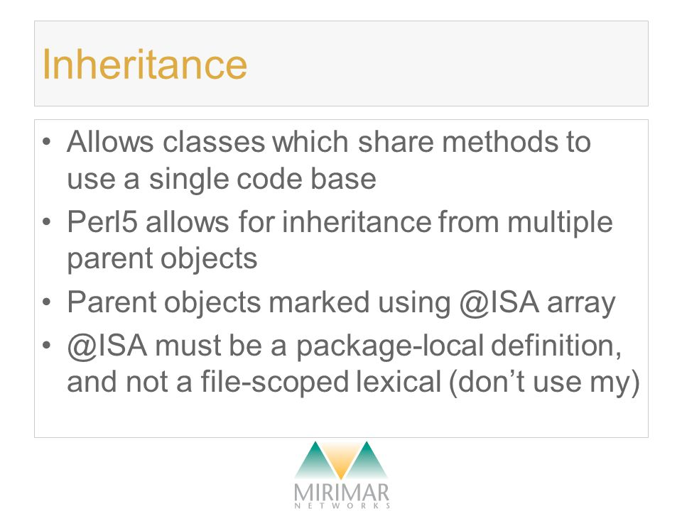 Inheritance Allows classes which share methods to use a single code base Perl5 allows for inheritance from multiple parent objects Parent objects marked using @ISA array @ISA must be a package-local definition, and not a file-scoped lexical (don't use my)