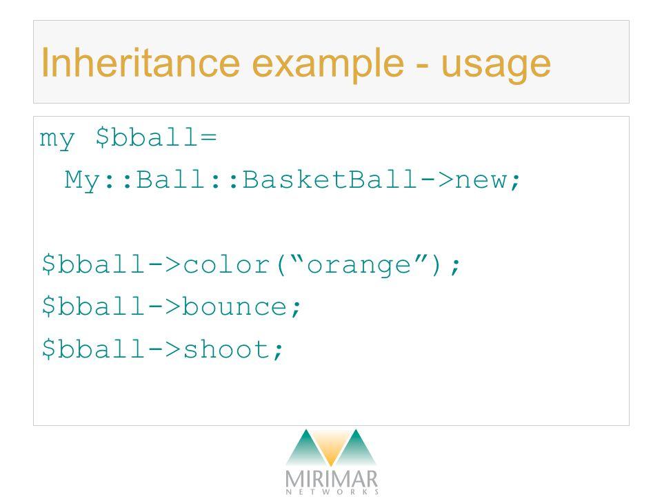 Inheritance example - usage my $bball= My::Ball::BasketBall->new; $bball->color( orange ); $bball->bounce; $bball->shoot;