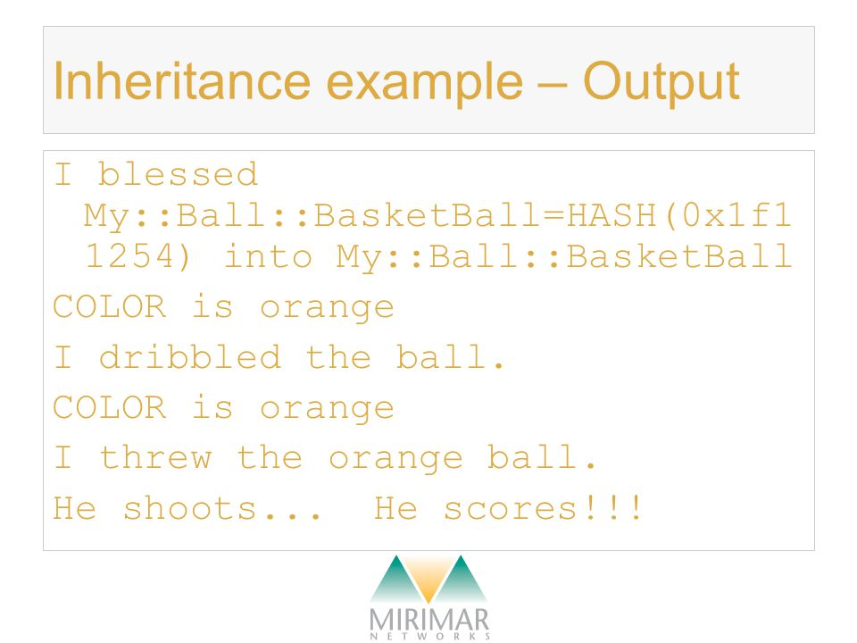 Inheritance example – Output I blessed My::Ball::BasketBall=HASH(0x1f1 1254) into My::Ball::BasketBall COLOR is orange I dribbled the ball.