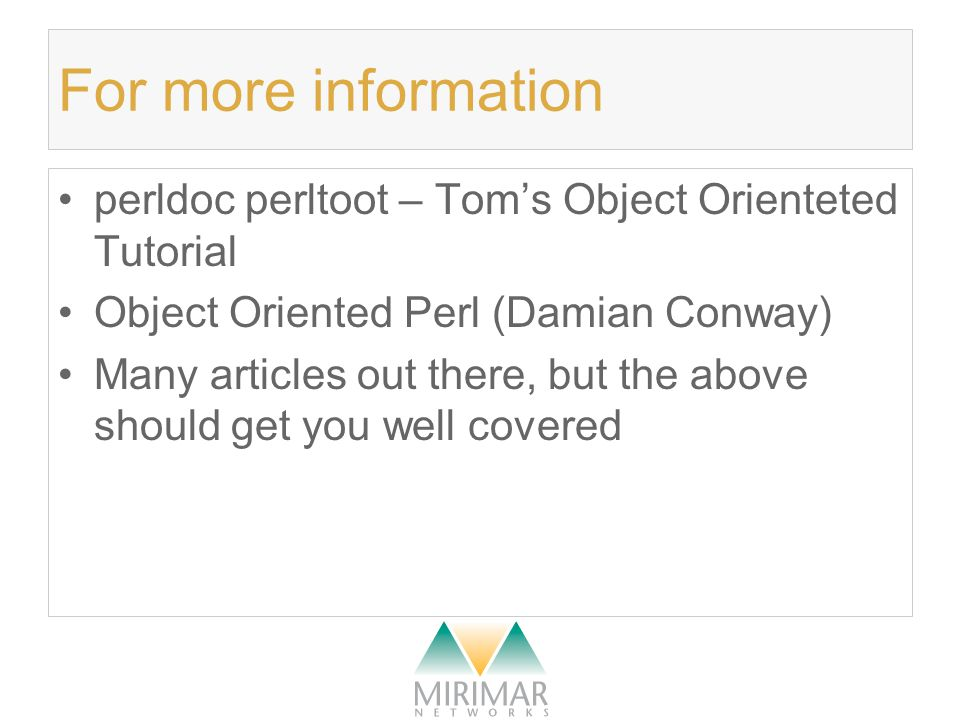 For more information perldoc perltoot – Tom's Object Orienteted Tutorial Object Oriented Perl (Damian Conway) Many articles out there, but the above should get you well covered