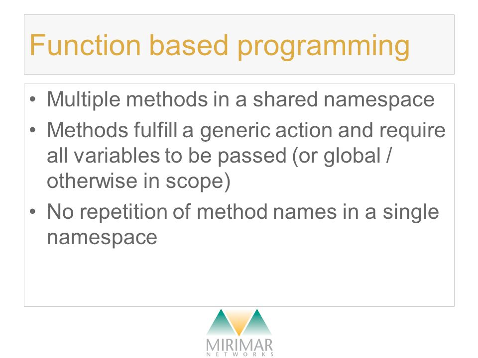 Function based programming Multiple methods in a shared namespace Methods fulfill a generic action and require all variables to be passed (or global / otherwise in scope) No repetition of method names in a single namespace