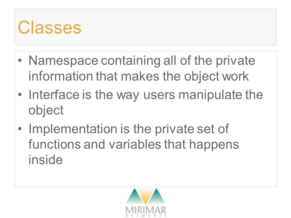 Classes Namespace containing all of the private information that makes the object work Interface is the way users manipulate the object Implementation is the private set of functions and variables that happens inside