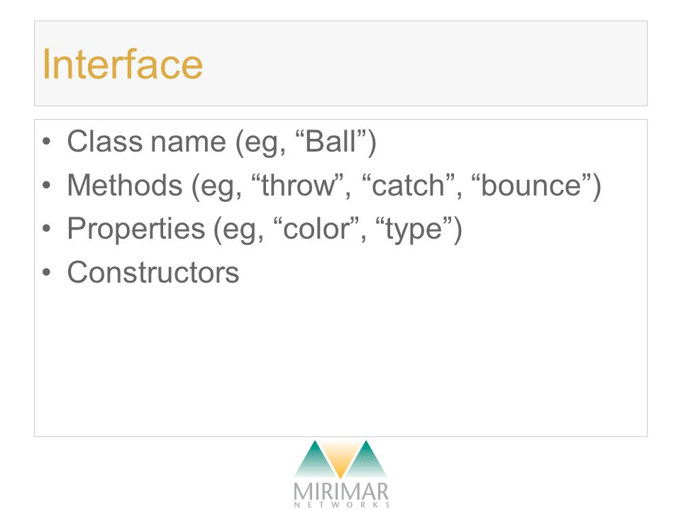 Interface Class name (eg, Ball ) Methods (eg, throw , catch , bounce ) Properties (eg, color , type ) Constructors