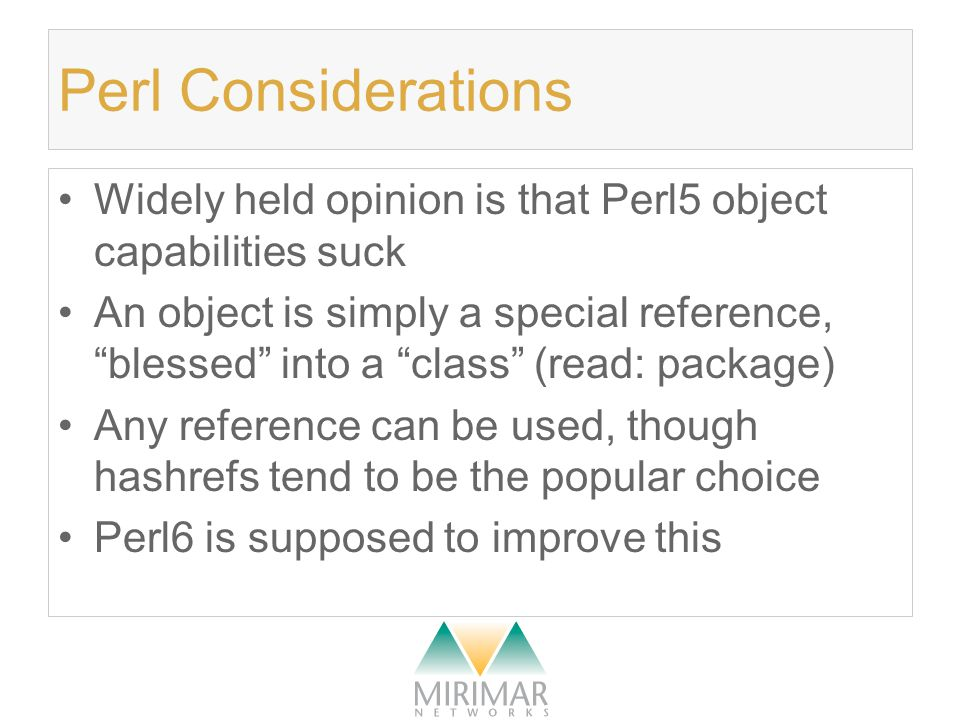 Perl Considerations Widely held opinion is that Perl5 object capabilities suck An object is simply a special reference, blessed into a class (read: package) Any reference can be used, though hashrefs tend to be the popular choice Perl6 is supposed to improve this