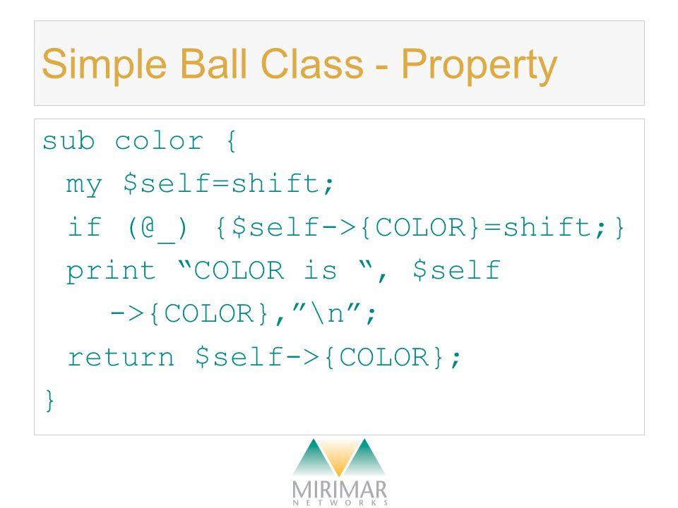 Simple Ball Class – Method sub bounce { my $self=shift; print I bounced the ball.\n ; } sub throw { my $self=shift; print I threw the ,$self->color, ball.\n ; }