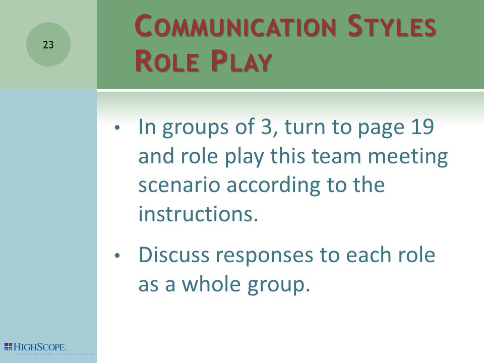 C OMMUNICATION S TYLES R OLE P LAY In groups of 3, turn to page 19 and role play this team meeting scenario according to the instructions.