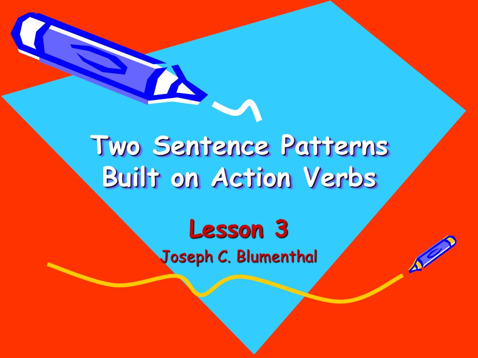 Two Sentence Patterns Built on Action Verbs Lesson 3 Joseph C. Blumenthal