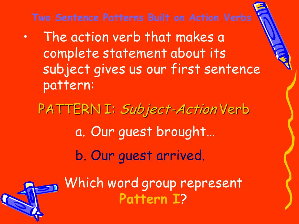 Two Sentence Patterns Built on Action Verbs The action verb that makes a complete statement about its subject gives us our first sentence pattern: PAT