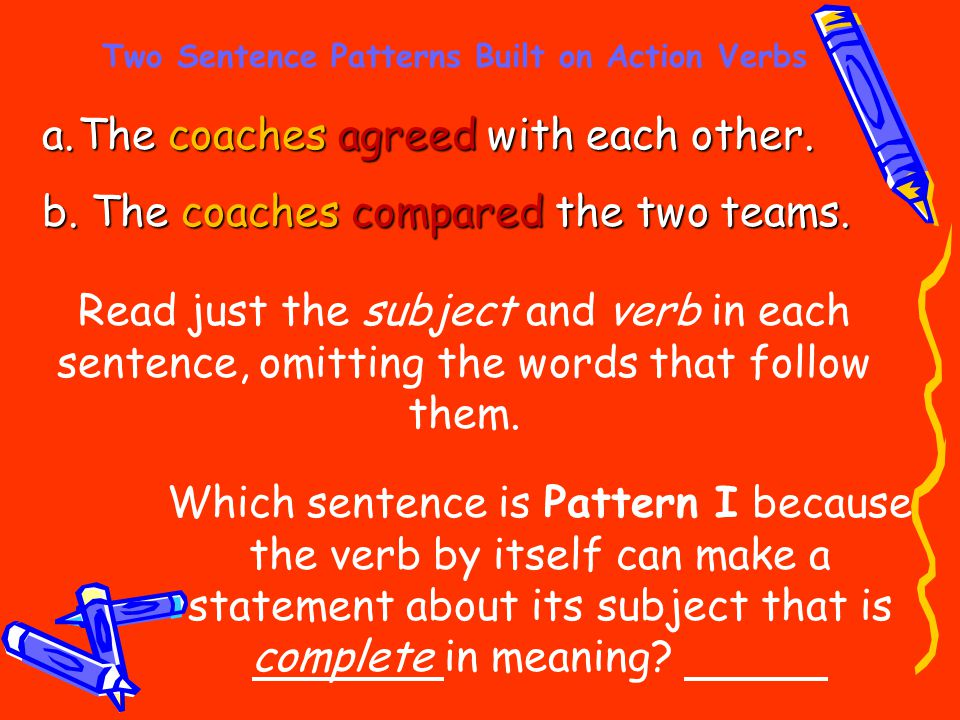Two Sentence Patterns Built on Action Verbs a.The coaches agreed with each other. b. The coaches compared the two teams. Read just the subject and ver