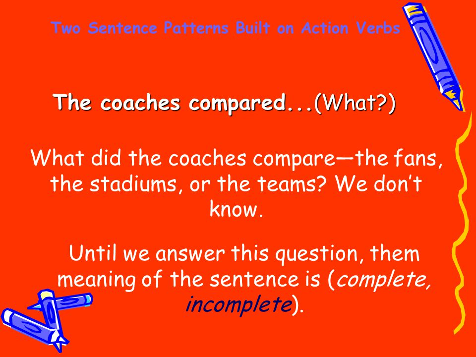 Two Sentence Patterns Built on Action Verbs The coaches compared...(What?) What did the coaches compare—the fans, the stadiums, or the teams? We don't