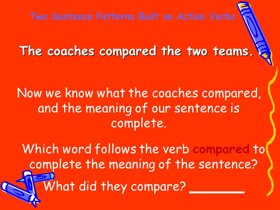 Two Sentence Patterns Built on Action Verbs The coaches compared the two teams. Now we know what the coaches compared, and the meaning of our sentence