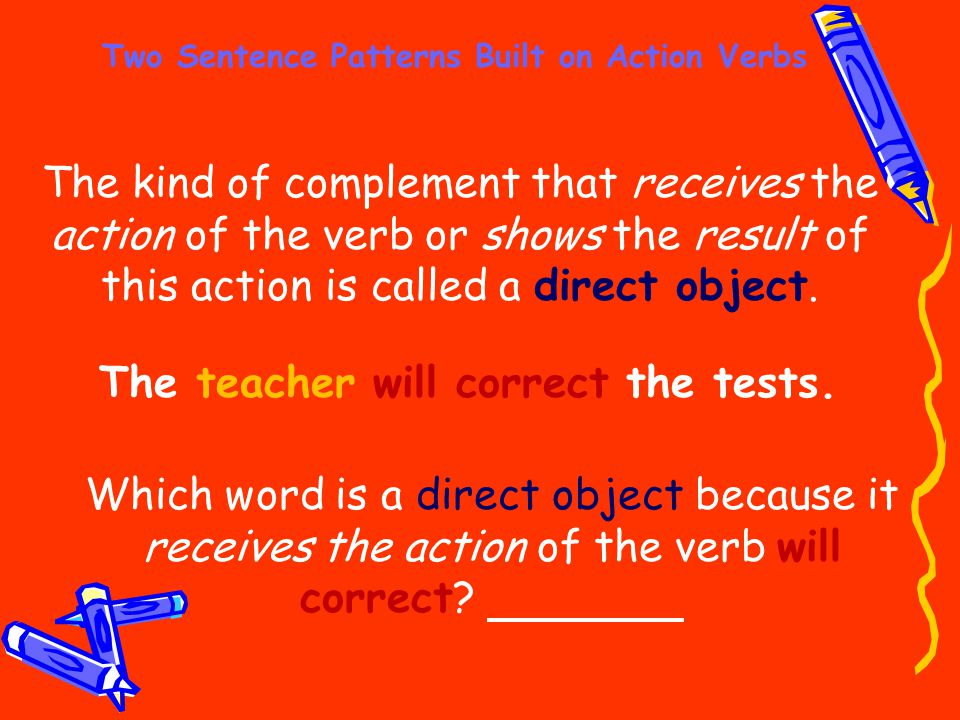 Two Sentence Patterns Built on Action Verbs The teacher will correct the tests. The kind of complement that receives the action of the verb or shows t
