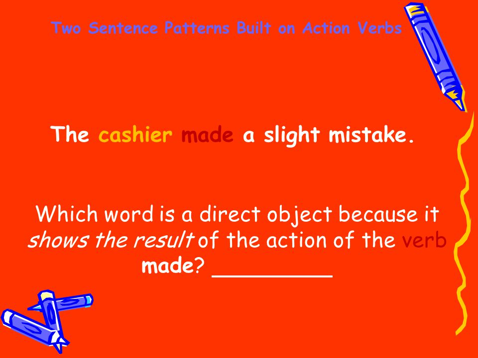Two Sentence Patterns Built on Action Verbs The cashier made a slight mistake. Which word is a direct object because it shows the result of the action