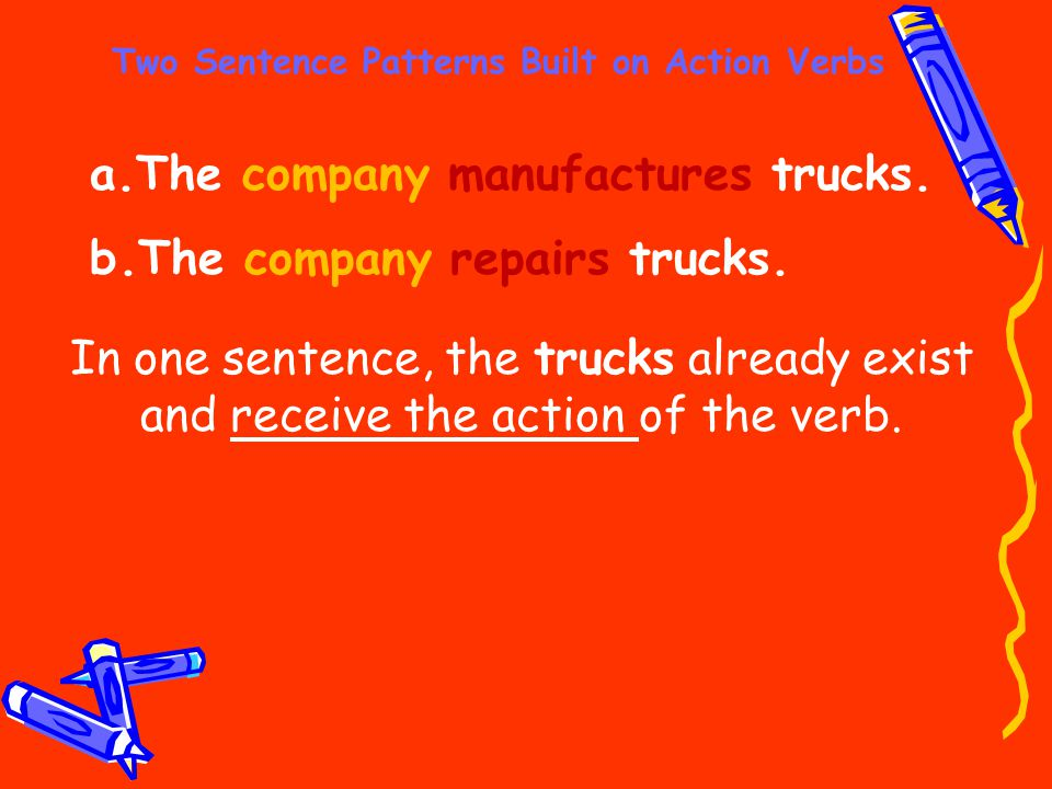 Two Sentence Patterns Built on Action Verbs a.The company manufactures trucks. b.The company repairs trucks. In one sentence, the trucks already exist