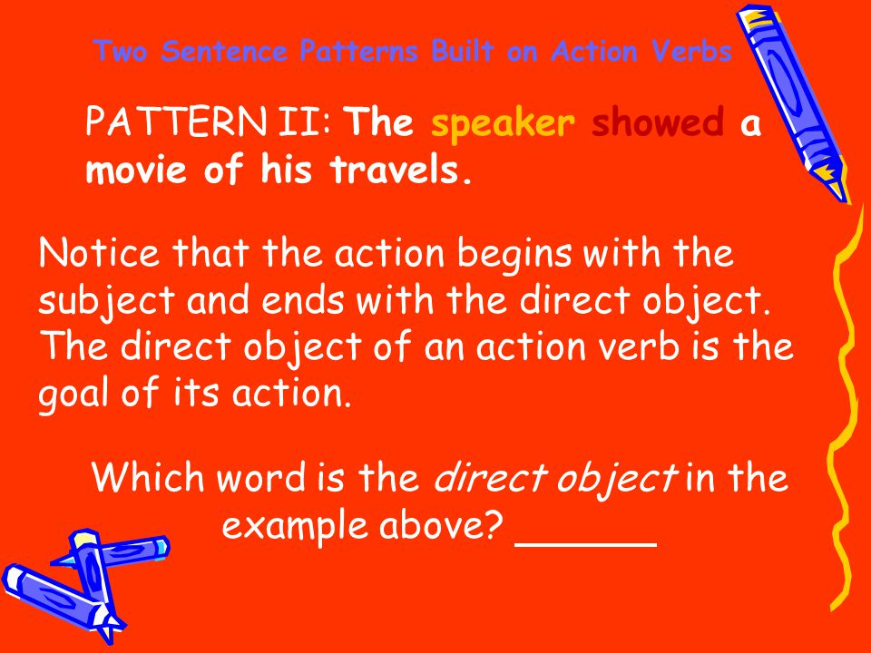 Two Sentence Patterns Built on Action Verbs PATTERN II: The speaker showed a movie of his travels. Notice that the action begins with the subject and
