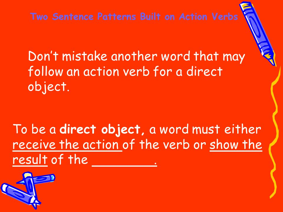 Two Sentence Patterns Built on Action Verbs Don't mistake another word that may follow an action verb for a direct object. To be a direct object, a wo
