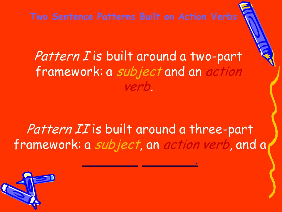 Two Sentence Patterns Built on Action Verbs Pattern I is built around a two-part framework: a subject and an action verb. Pattern II is built around a