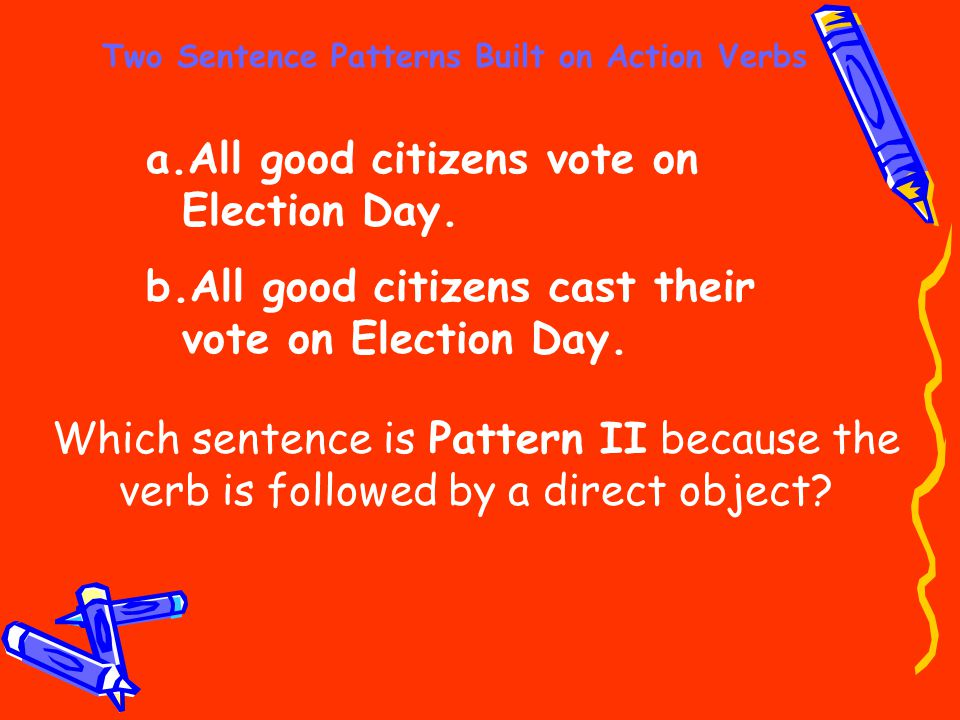 Two Sentence Patterns Built on Action Verbs a.All good citizens vote on Election Day. b.All good citizens cast their vote on Election Day. Which sente