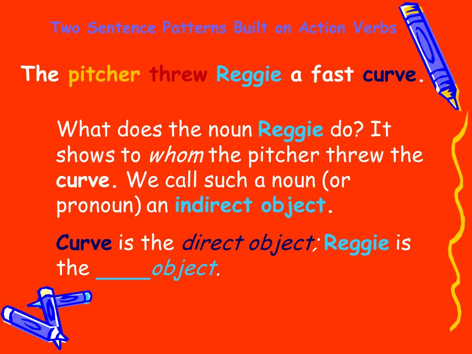 Two Sentence Patterns Built on Action Verbs The pitcher threw Reggie a fast curve. What does the noun Reggie do? It shows to whom the pitcher threw th