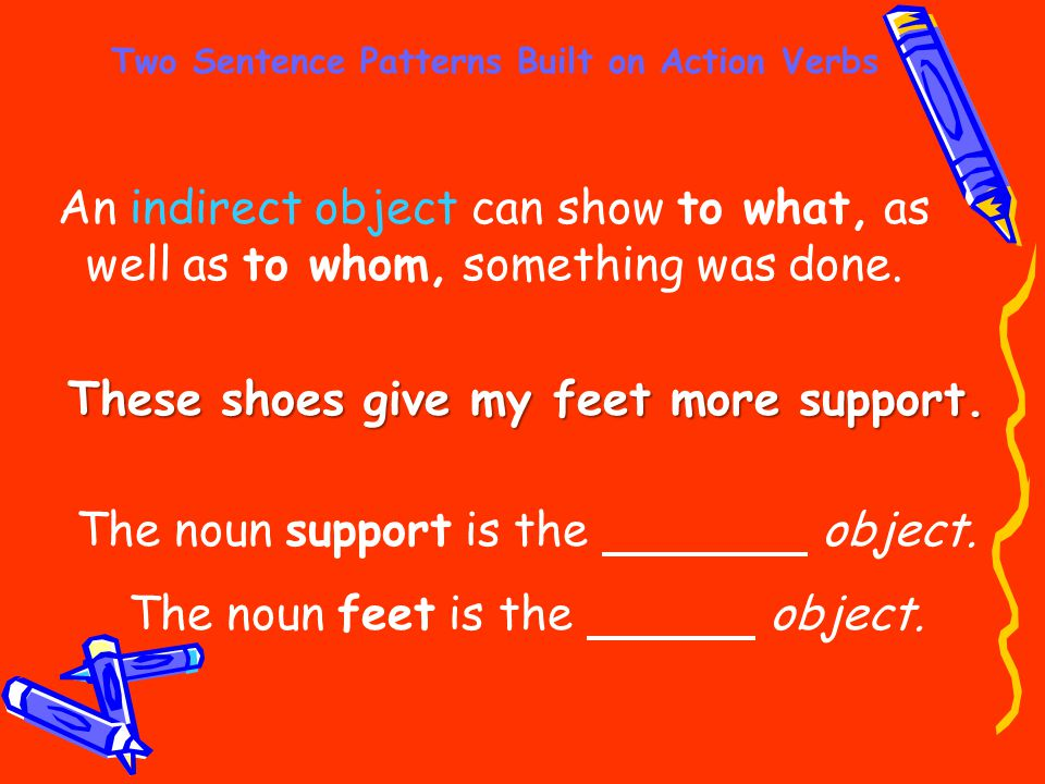 Two Sentence Patterns Built on Action Verbs An indirect object can show to what, as well as to whom, something was done. These shoes give my feet more