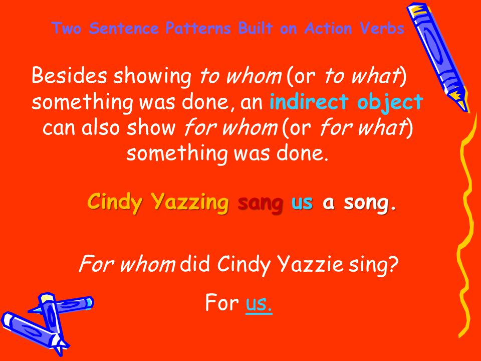 Two Sentence Patterns Built on Action Verbs Besides showing to whom (or to what) something was done, an indirect object can also show for whom (or for