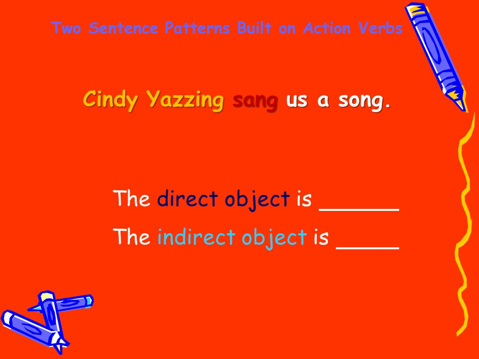 Two Sentence Patterns Built on Action Verbs Cindy Yazzing sang us a song. The direct object is The indirect object is