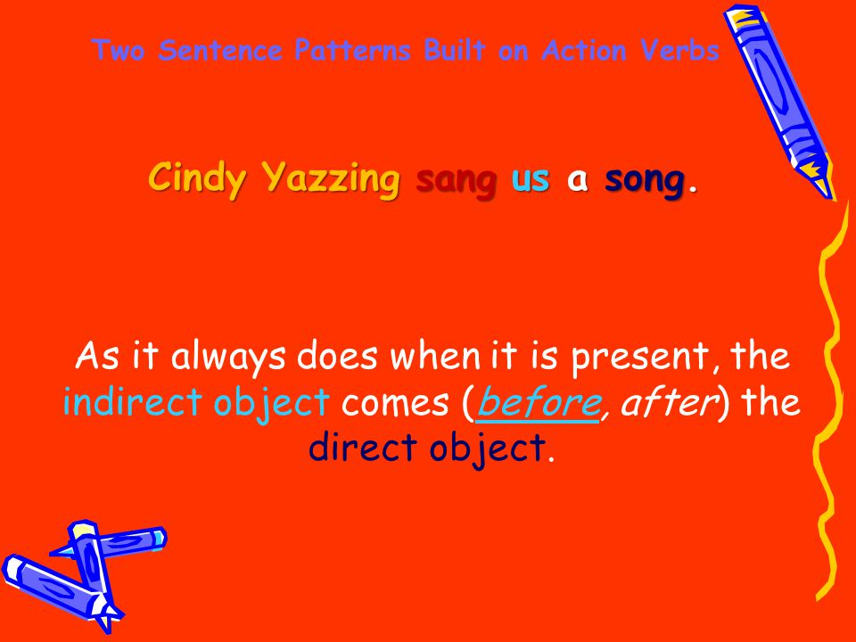 Two Sentence Patterns Built on Action Verbs Cindy Yazzing sang us a song. As it always does when it is present, the indirect object comes (before, aft