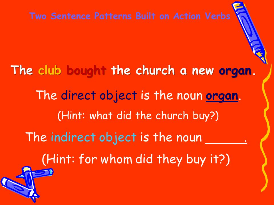 Two Sentence Patterns Built on Action Verbs The club bought the church a new organ. The indirect object is the noun. (Hint: for whom did they buy it?)