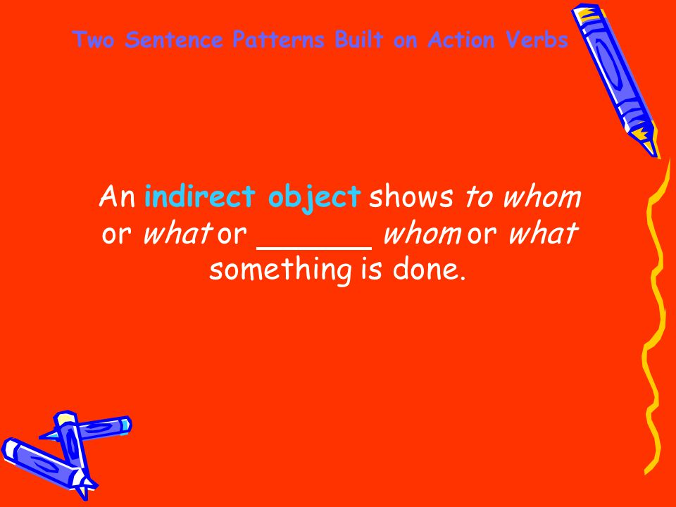 Two Sentence Patterns Built on Action Verbs An indirect object shows to whom or what or whom or what something is done.