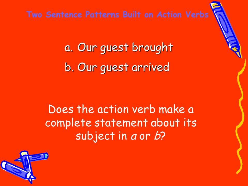 Two Sentence Patterns Built on Action Verbs a. Our guest brought b. Our guest arrived Does the action verb make a complete statement about its subject