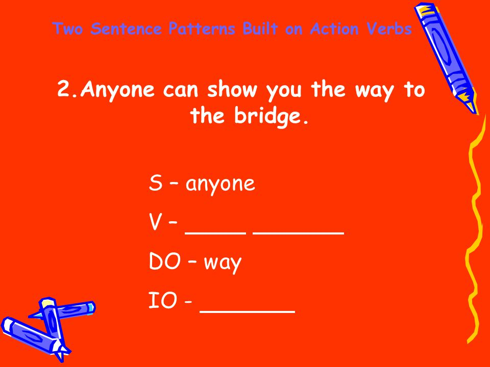 Two Sentence Patterns Built on Action Verbs 2.Anyone can show you the way to the bridge. S – anyone V – DO – way IO -