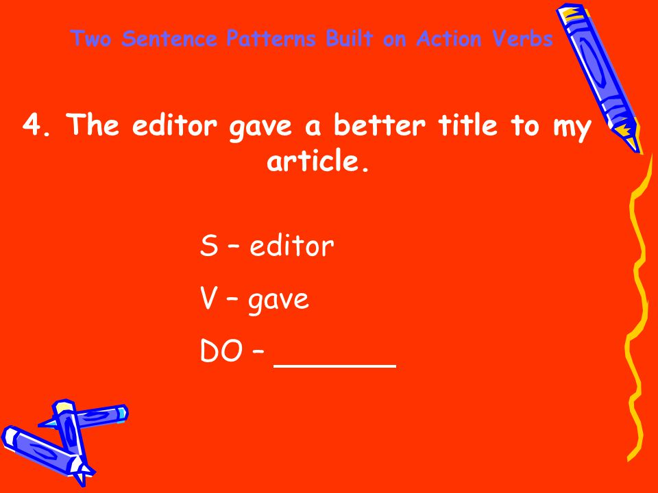 Two Sentence Patterns Built on Action Verbs 4. The editor gave a better title to my article. S – editor V – gave DO –