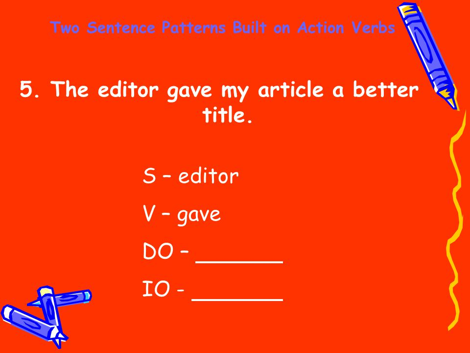 Two Sentence Patterns Built on Action Verbs 5. The editor gave my article a better title. S – editor V – gave DO – IO -