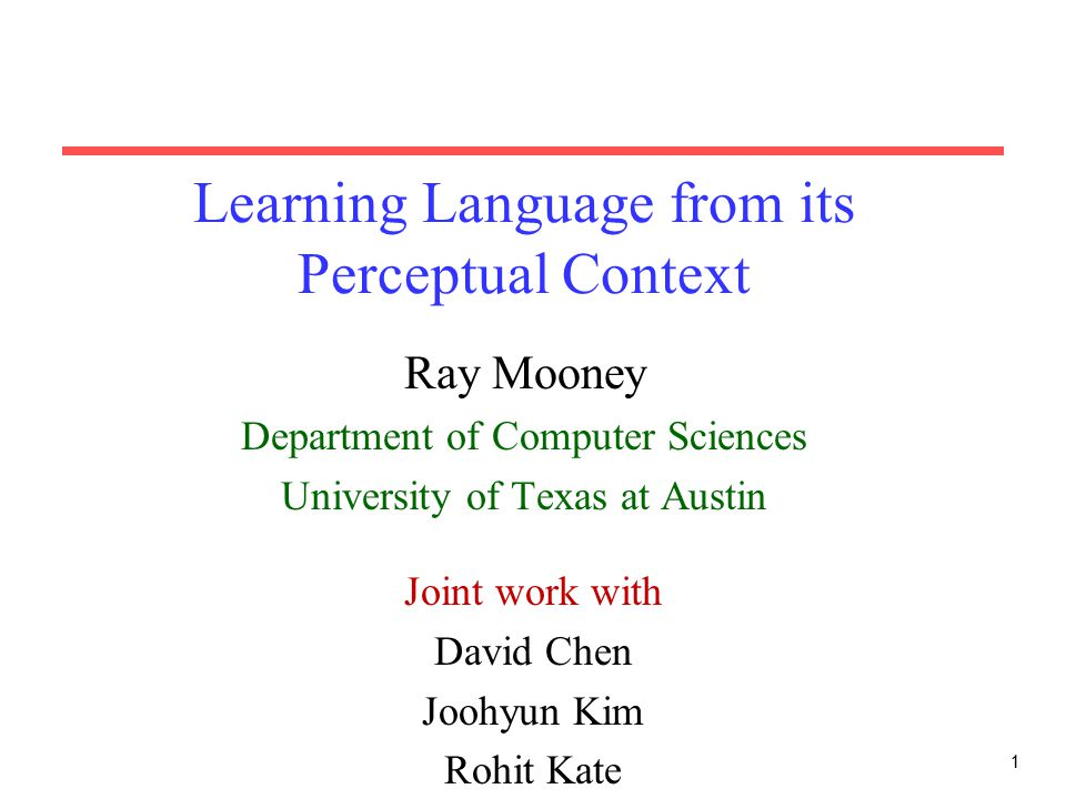 1 Learning Language from its Perceptual Context Ray Mooney Department of Computer Sciences University of Texas at Austin Joint work with David Chen Joohyun Kim Rohit Kate