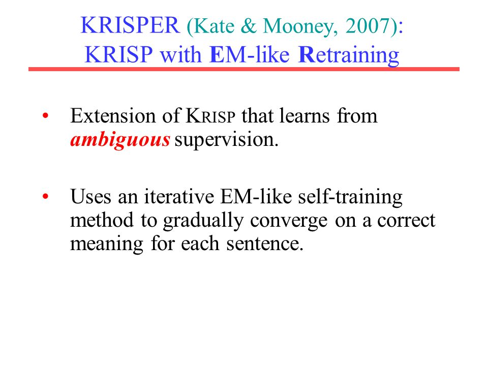 KRISPER (Kate & Mooney, 2007) : KRISP with EM-like Retraining Extension of K RISP that learns from ambiguous supervision.