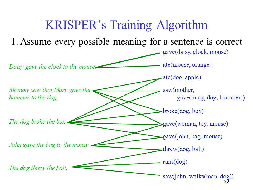 22 saw(john, walks(man, dog)) KRISPER's Training Algorithm Daisy gave the clock to the mouse.