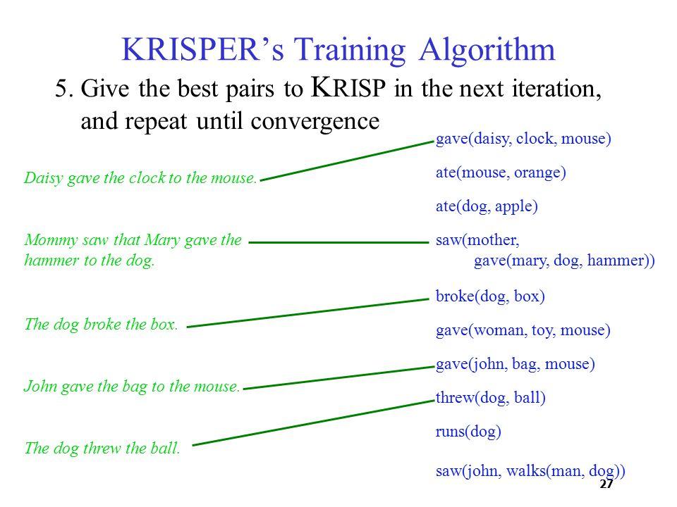 27 saw(john, walks(man, dog)) KRISPER's Training Algorithm Daisy gave the clock to the mouse.