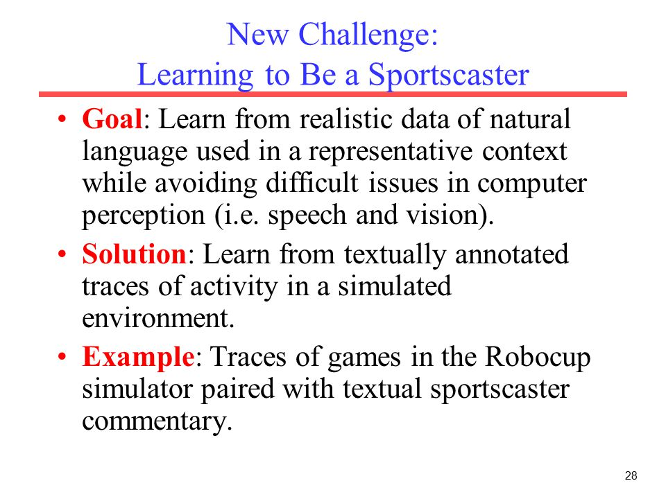 28 New Challenge: Learning to Be a Sportscaster Goal: Learn from realistic data of natural language used in a representative context while avoiding difficult issues in computer perception (i.e.