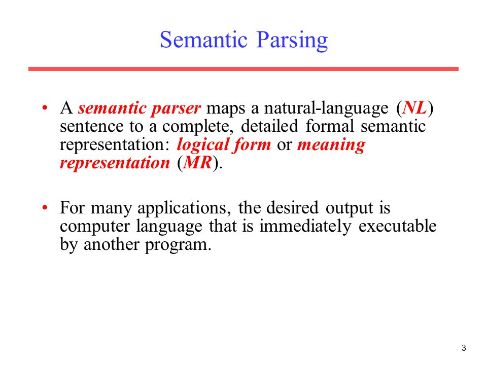 3 Semantic Parsing A semantic parser maps a natural-language (NL) sentence to a complete, detailed formal semantic representation: logical form or meaning representation (MR).