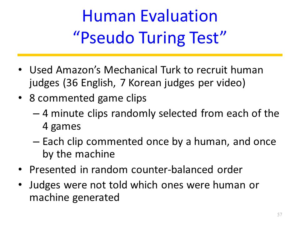 Used Amazon's Mechanical Turk to recruit human judges (36 English, 7 Korean judges per video) 8 commented game clips – 4 minute clips randomly selected from each of the 4 games – Each clip commented once by a human, and once by the machine Presented in random counter-balanced order Judges were not told which ones were human or machine generated 57 Human Evaluation Pseudo Turing Test