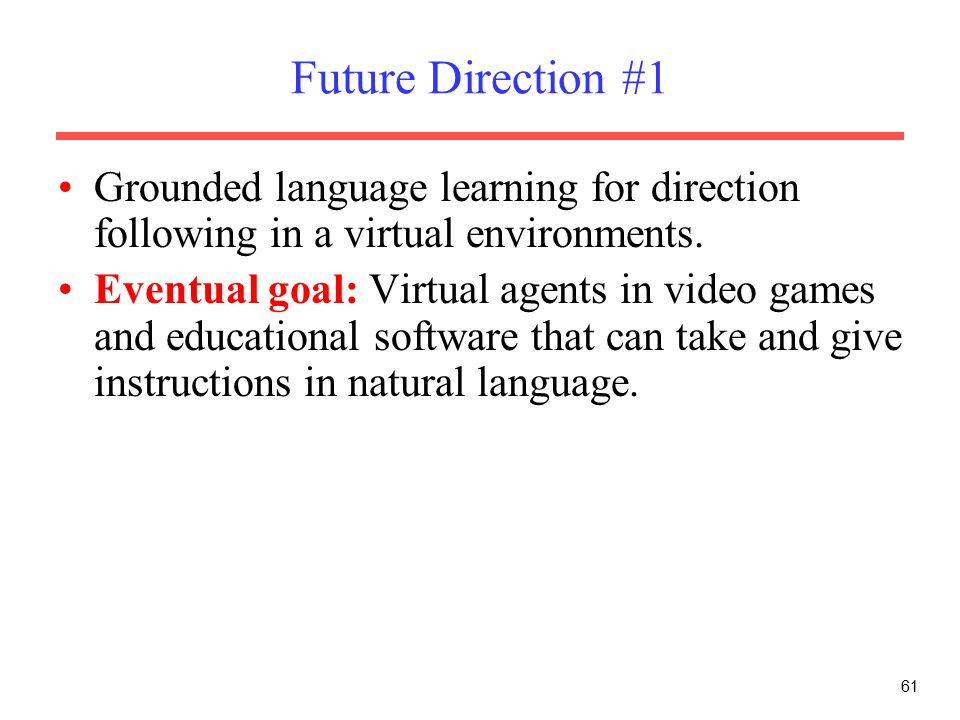 61 Future Direction #1 Grounded language learning for direction following in a virtual environments.